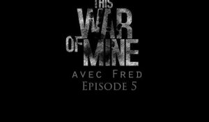 Let's Play Narratif avec Fred - This War of Mine - Ep 5 - L'erreur