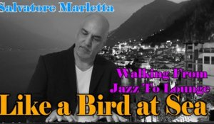 Salvatore Marletta - Like a Bird at Sea - Walking from Jazz to Lounge