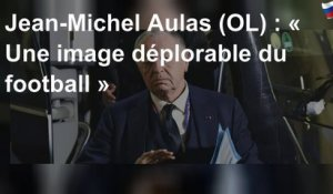 Jean-Michel Aulas (OL) : « Une image déplorable du football »