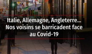 Italie, Allemagne, Angleterre… Nos voisins se barricadent face au Covid-19